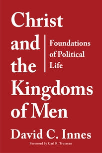 Christ and the Kingdoms of Men: Foundations of Political Life