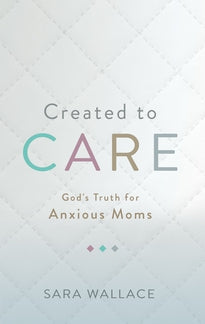 Created to Care: God's Truth for Anxious Moms  (Pre-order - 8/1/2019)