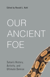 Our Ancient Foe Satan's History, Activity, and Ultimate Demise edited by Ronald L. Kohl