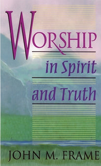 Worship in Spirit and Truth:  A Refreshing Study of the Principles and Practice of Biblical Worship