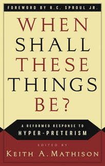 When Shall These Things Be?  A Reformed Response to Hyper-Preterism