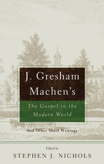 J. Gresham Machen's The Gospel in the Modern World And Other Short Writings