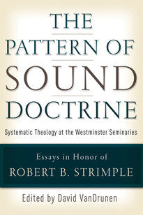 The Pattern of Sound Doctrine:  Systematic Theology at the Westminster Seminaries: Essays in Honor of Robert B. Strimple