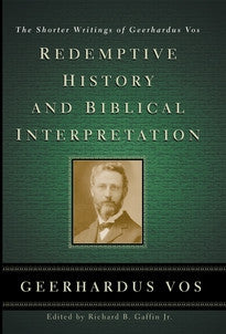Redemptive History & Biblical Interpretation:  The Shorter Writings of Geerhardus Vos