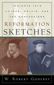 Reformation Sketches:  Insights into Luther, Calvin, and the Confession