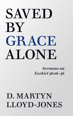 Saved By Grace Alone Sermons on Ezekiel 36:16-36 Dr Martyn Lloyd-Jones