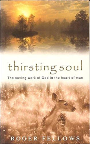 Thirsting Soul: The Saving Work of God in the Heart of Man by Roger Fellows