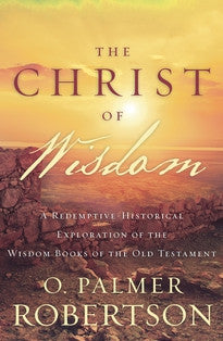 The Christ of Wisdom:  A Redemptive-Historical Exploration of the Wisdom Books of the Old Testament