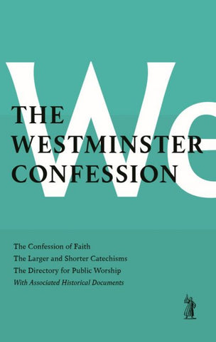 The Westminster Confession: The Confession of Faith, The Larger and Shorter Catechism, The Sum of Saving Knowledge, The Directory for Public Worship, & Other Associated Documents