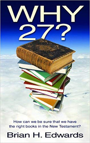 Why Twenty Seven?: How Can We Be Sure That We Have the Right Books in the New Testament?