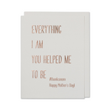 Mother's Day Card - Everything I Am You Helped Me To Be #thanksmom Happy Mother's Day!