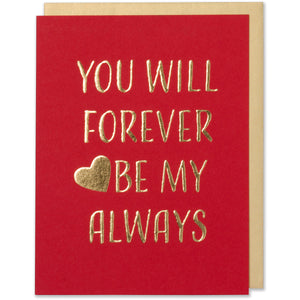 You Will Forever Be My Always - Anniversary, Valentine's Day, Love Card. Gold foil embossed on red paper with a white metallic gold envelope.