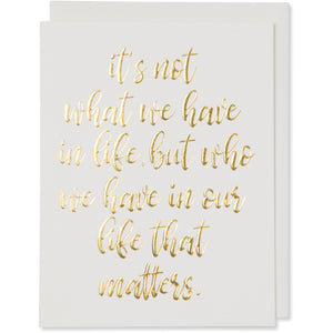 Gold Foil Embossed Life Quote Card. it's not what we have in life, but who we have in our life that matters. Natural White Cotton Paper with a natural white envelope or a white gold metallic envelope