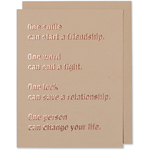 One Smile Can Start A Friendship. One Word Can End A Fight. One Look Can Save A Relationship. One Person Can Change Your Life. Friend Card