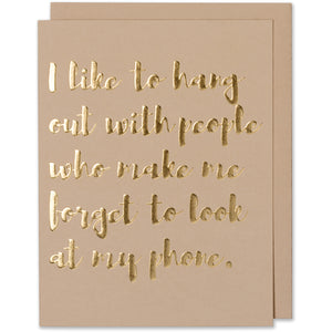 Gold Foil Embossed Friend Quote Card - I Like To Hang Out With People Who Make Me Forget To Look At My Phone. Tan paper with a tan envelope or a white gold metallic envelope