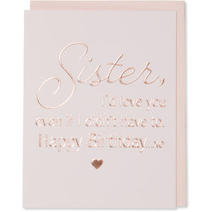 Sister, I'd Love You Even if I Didn't Have To. Happy Birthday xo card with a rose gold embossed little heart image under the words. Rose gold foil embossed on light pink paper with a blush envelope.
