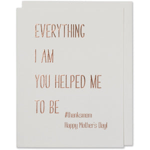 Everything I Am You Helped Me To Be #thanksmom ,Happy Mother's Day! Card. Rose gold foil embossed on natural white paper with a natural white envelope or a blush envelope.