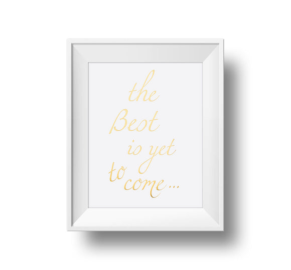 The Best Is Yet To Come 11x14 Print Gold foil on white linen paper.