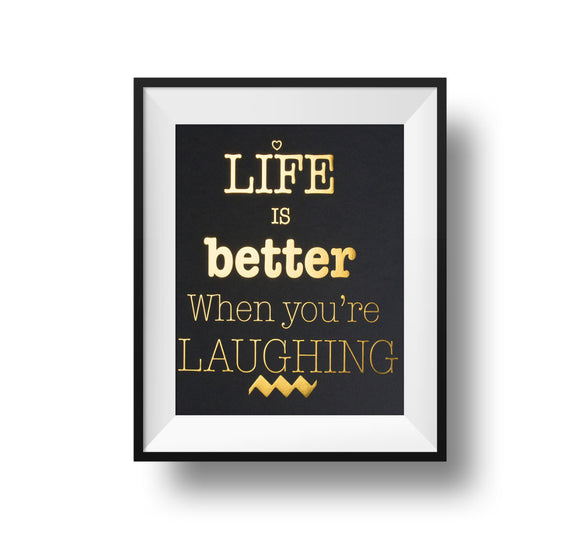 Life Is Better When You're Laughing 11x14 Print Gold foil on black linen paper.