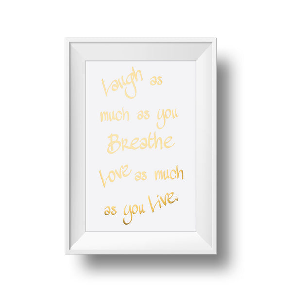 Laugh As Much As You Breath Love As Much As You Live 11x17 Print. Gold foil on white linen paper