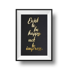 Gold foil Exist to be happy, not to impress. 11x17 print on black linen paper