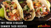 Try These 3 Killer Summer Tacos!