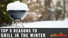 Top 5 Reasons To Grill In The Winter