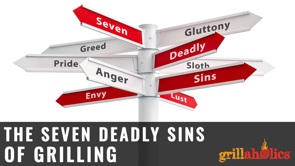The 7 Deadly Sins Of Grilling
