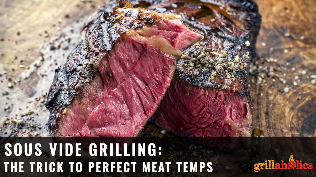 Sous Vide Grilling: The Trick to Hitting Perfect Meat Temps on the Grill Every Time