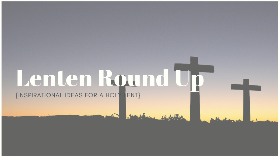 Lenten Round Up | Ideas, Recipes, and More for a Holy Lent