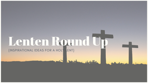 Lenten Round Up | Ideas for a Holy Lent