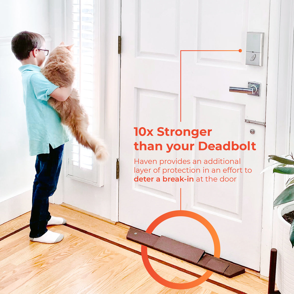 10X stronger than your deadbolt. Haven provides and additional layer of protection to deter a break-in at the door