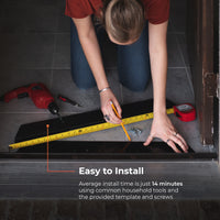 Average install time is just 14 minutes using common household tools and the provided template and screws
