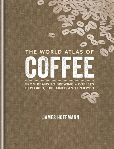 The World Atlas Of Coffee By James Hoffmann (SECOND EDITION)