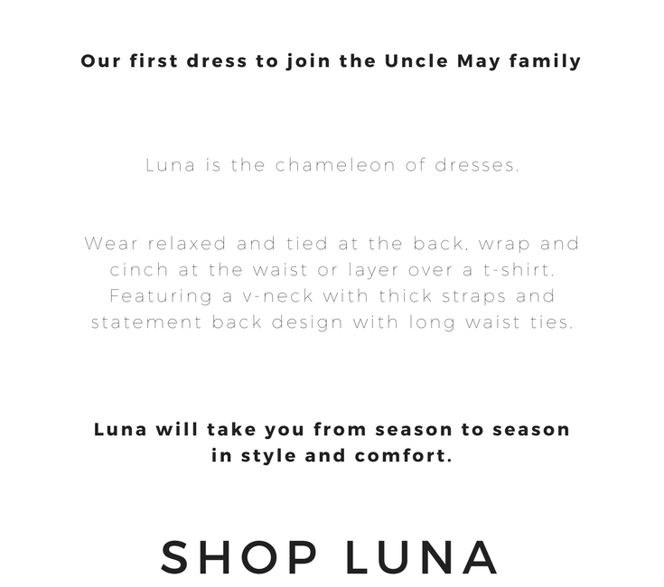 LUNA is the chameleon of dresses. Wear relaxed and tied at the back, wrap and cinch at the waist or layer over a t-shirt. Featuring a v-neck with thick straps and statement back design with long waist ties. LUNA will take you from season to season in style and comfort.