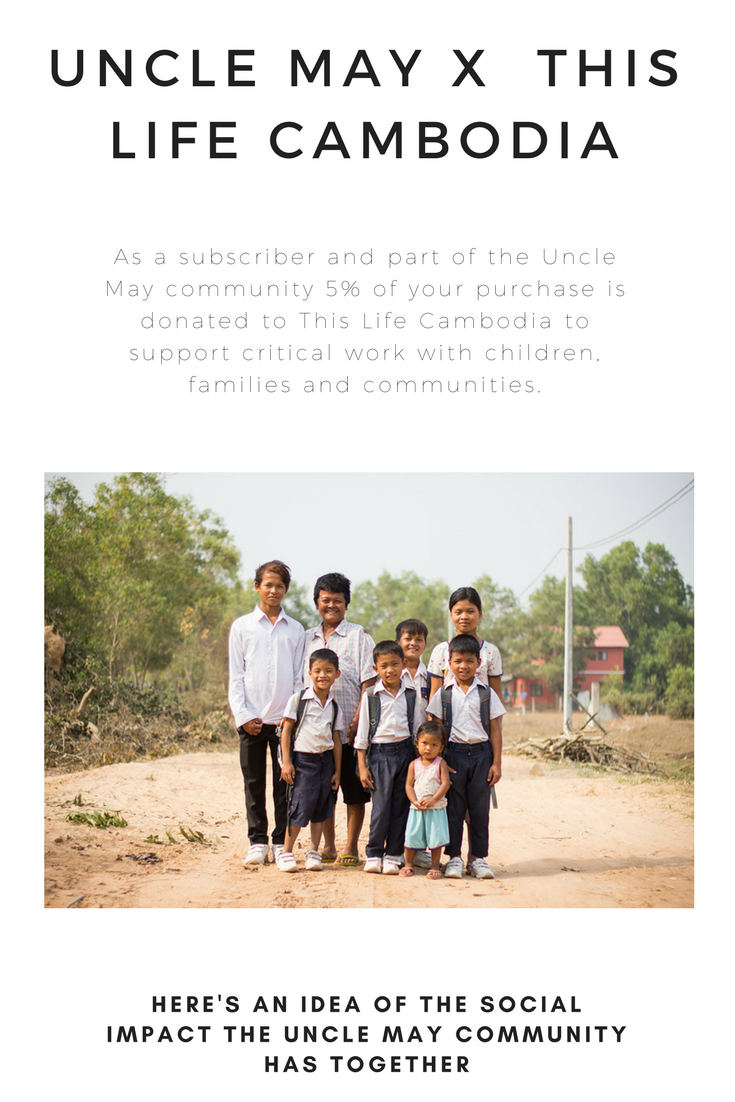 As a subscriber and part of the Uncle May community 5% of your purchase is donated to This Life Cambodia to support critical work with children, families and communities.