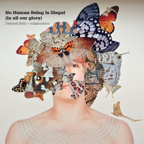 No Human Being Is  Illegal (in all our glory) Deborah Kelly + Collaborators