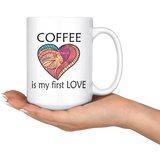 Coffee Is My First Love Big 15 oz Mug - Mind Body Spirit