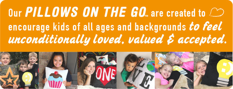 Our PILLOWS ON THE GO  are created to  encourage kids of all ages and backgrounds to feel  unconditionally loved, valued & accepted.