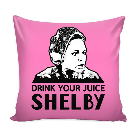 Drink Your Juice Shelby Pillow Cover - Steel Magnolias Accessories - TeeAmazing