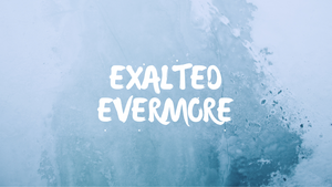Exalted Evermore