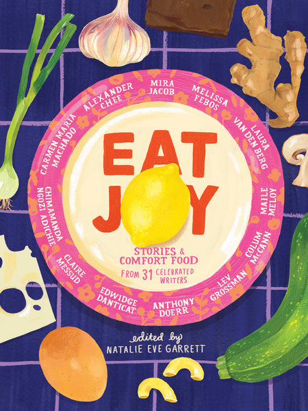 Eat Joy: Stories & Comfort Food from 31 Celebrated Writers, ed. by Natalie Eve Garrett