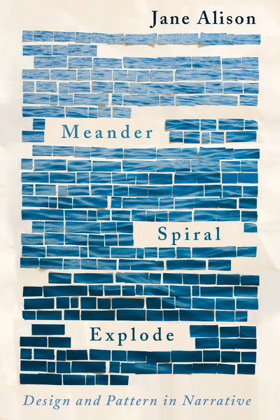 Meander, Spiral, Explode: Design and Pattern in Narrative by Jane Alison (Pre-Order)