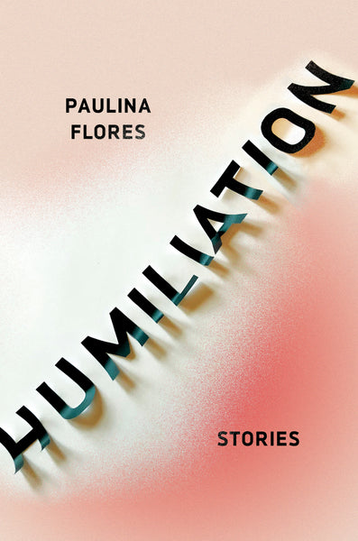 Humiliation: Stories by Paulina Flores