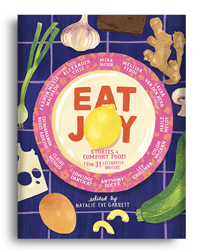 Eat Joy: Stories & Comfort Food from 31 Celebrated Writers, ed. by Natalie Eve Garrett (Pre-Order)