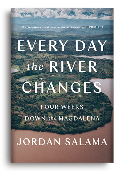 Every Day the River Changes: Four Weeks Down the Magdalena by Jordan Salama