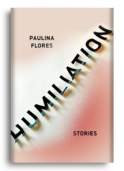 Humiliation: Stories by Paulina Flores (Pre-Order)