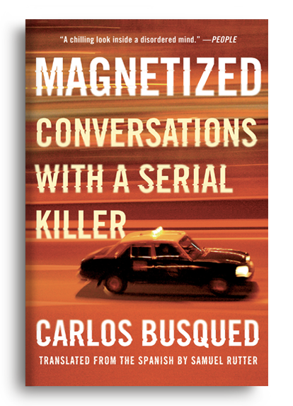 Magnetized: Conversations with a Serial Killer by Carlos Busqued, translated by Samuel Rutter