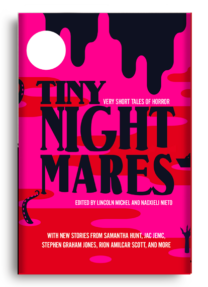 Tiny Nightmares: Very Short Tales of Horror edited by Lincoln Michel and Nadxieli Nieto
