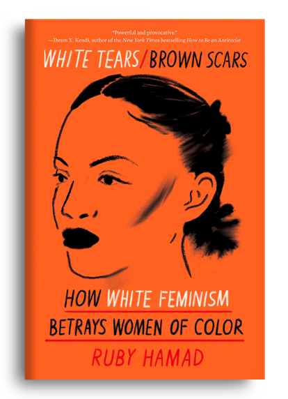 White Tears/Brown Scars: How White Feminism Betrays Women of Color by Ruby Hamad
